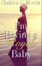 I'm Having a Royal Baby {ORIGINAL VERSION; BOOK 2} by LeanGoddess