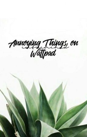 Annoying Things On Wattpad by entrenched