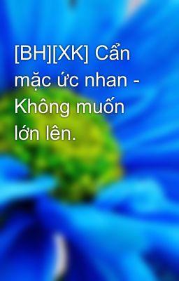 Đọc truyện [BH][XK] Cẩn mặc ức nhan - Không muốn lớn lên.