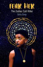 Fear Her (The Zodiac Cult Killer) by IdrisGrey