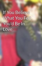 If You Believe What You Felt, You'd Be In Love by fueledbypeterick