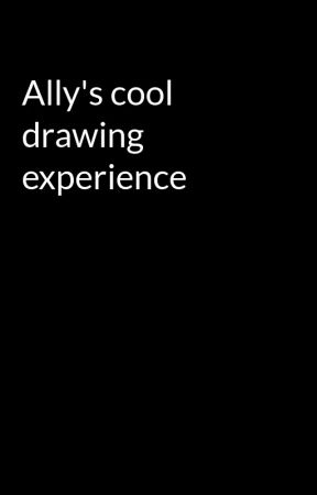 Ally's cool drawing experience  by Chara_The_Chaira
