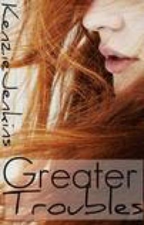 Greater Troubles by KenzieJenkins