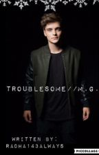 Troublesome//M.G. by Radha143always