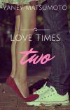Love Times Two -COMPLETED [Approved under PHR] cover