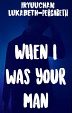 When I Was Your Man by drunken_insanity