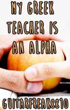 My Greek Teacher Is An Alpha (Book 1) by guitarfreak8810