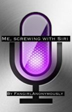 Me, Screwing With Siri by FangirlAnonymously