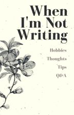 When I'm Not Writing by greenwriter