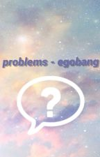 problems - egobang by redacted5252