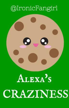 Alexa's CRAZINESS  by IronicFangirl