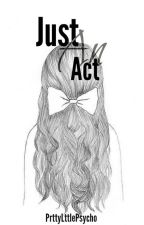 Just An Act by PrttyLttlePsycho