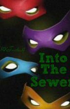 Into The Sewer (A Teenage Mutant Ninja Turtles fan-fic) by TMNTurtles4
