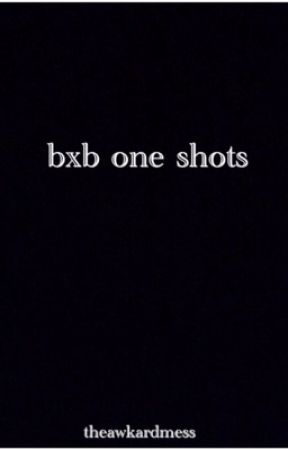 BXB one shots by theawkwardmess