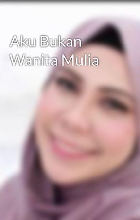 Aku Bukan Wanita Mulia by NatashaZulkifli