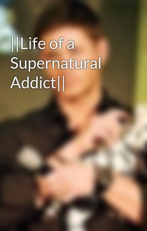 ||Life of a Supernatural Addict|| by moosessquirrel