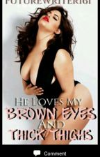 He Loves My Brown Eyes And Thick Thighs by Writer616