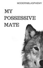 My Possessive Mate  by ModernBlasphemy