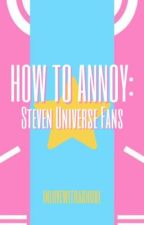 How to Annoy: Steven Universe Fans by inactiveghoul