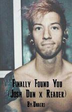 Finally Found You (Josh Dun x Reader) by Unaeri