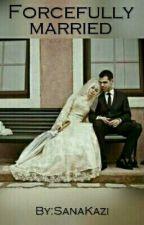 Forcefully Married ✅ by SanaKazi