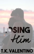Losing Him  by TKValentino
