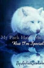 My Pack Hates Me But I'm Special-Undergoing Editing by AaliahSeokolo
