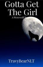 Gotta Get The Girl [Werewolf Romance] by TravyBearNLT