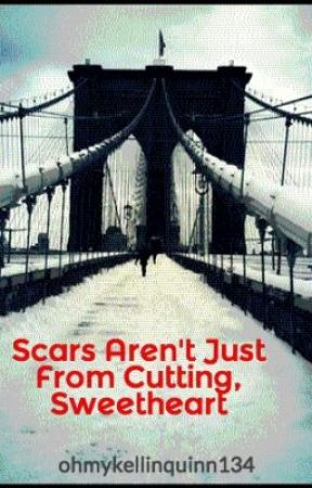 Scars Aren't Just From Cutting, Sweetheart by ohmykellinquinn134