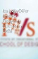 Ivs India Offer Interior Designing Courses in Delhi by Ivsindia