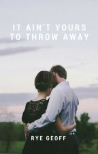 It Ain't Yours To Throw Away by RyeGeoff