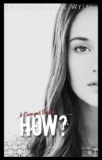 How? A Divergent Fanfic by TheDivergentWriter