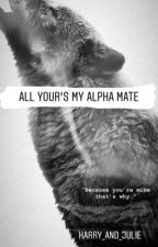 All Your's My Alpha Mate by Harry_and_Julie