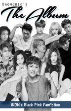 The Album (iKON x BLACKPINK Fanfiction) by onomorio