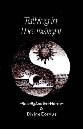 Talking in the Twilight by -RoseByAnotherName-