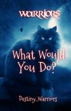 Warriors: What Would You Do? by Destiny_Warriors