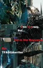 This is Crazy, but I'm in the Bayverse! by TFALokiwriter