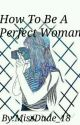 How To Be A Perfect Woman by Deyy_mnlngg