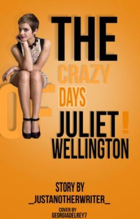 The Crazy Days of Juliet Wellington. by _justanotherwriter_