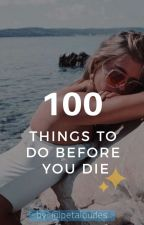 100 Things To Do Before You Die by petaloudes
