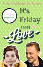 It's Friday I'm in Love (A Tom Hiddleston Fanfiction) by jiggyjogs2