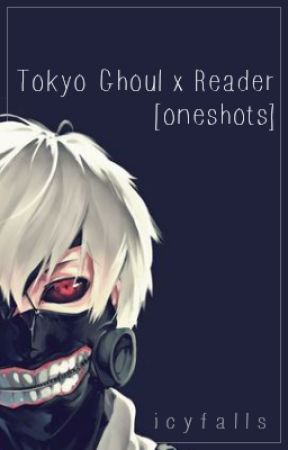 Tokyo Ghoul x Reader [ oneshots ] by icyfalls