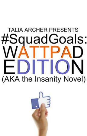 #SquadGoals: Wattpad Edition (AKA the Insanity Novel) by zaraahlie