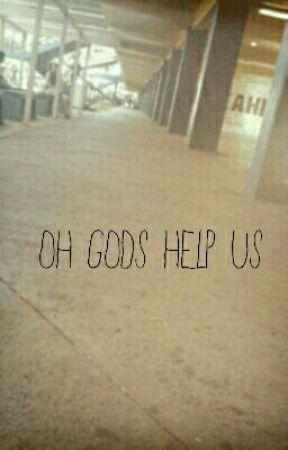 Oh Gods Help Us by kaaayyyceeee808