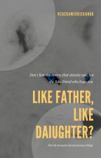Like Father, Like Daughter? - (BOOK 1) (COMPLETED) by prsdefsoul94