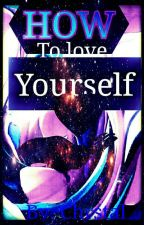 HOW TO LOVE YOURSELF (Completed) by BreathTakingMind222