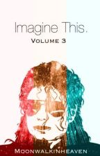 Imagine This. (Volume Three)  by Moonwalkinheaven