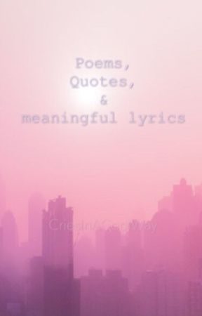 Poems, Quotes, & meaningful lyrics. by CriesInACoolWay