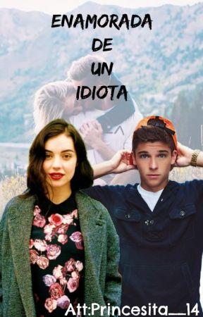 Enamorada de un idiota Att:Bizcochita  by Princesita__14