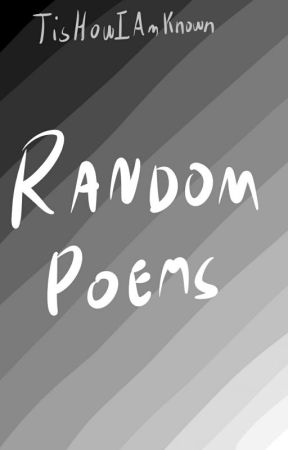 Random Poems by TisHowIAmKnown
